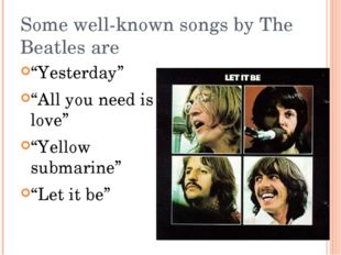 """Some well-known songs by The Beatles are """"Yesterday"""" """"All you need is love"""" """""""