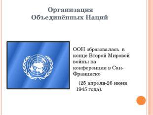 Организация Объединённых Наций ООН образовалась в конце Второй Мировой войны