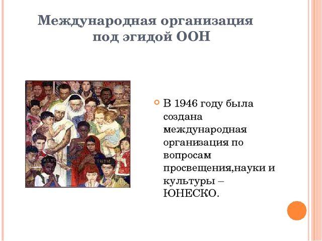Международная организация под эгидой ООН В 1946 году была создана международн...