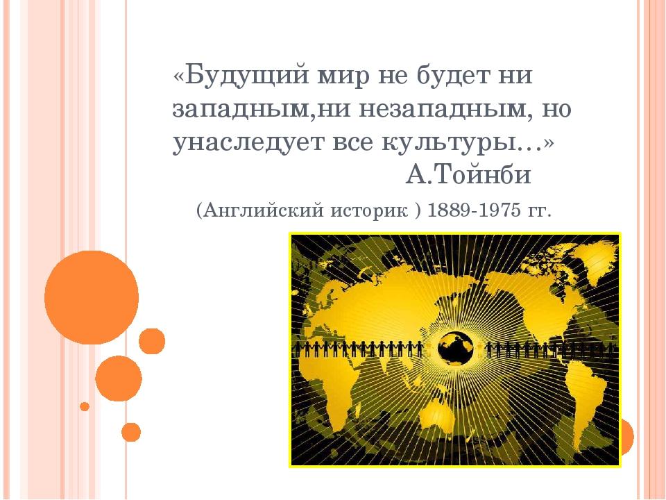 «Будущий мир не будет ни западным,ни незападным, но унаследует все культуры…»...