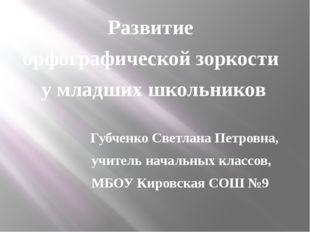 Развитие орфографической зоркости у младших школьников Губченко Светлана Пет