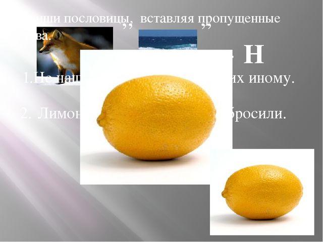 ,, ,, + Н 1.Не наша еда лимоны , есть их иному. Лимон выжали, а корку выброс...