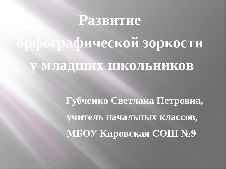 Развитие орфографической зоркости у младших школьников Губченко Светлана Пет...