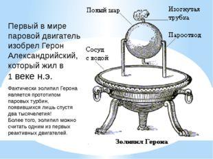 Первый в мире паровой двигатель изобрел Герон Александрийский, который жил в