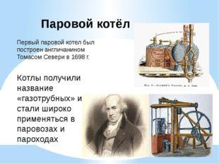 Паровой котёл Первый паровой котел был построен англичанином Томасом Севери в