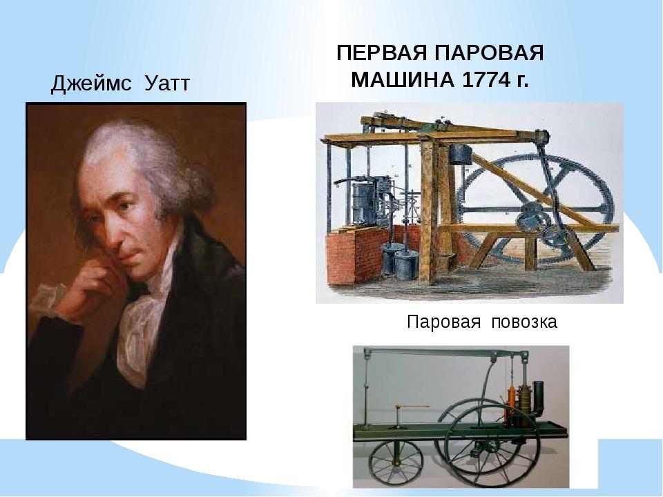 Джеймс Уатт ПЕРВАЯ ПАРОВАЯ МАШИНА 1774 г. Паровая повозка