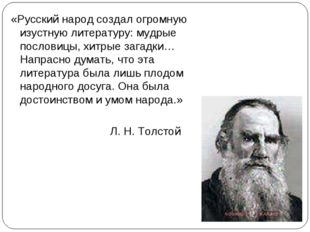 «Русский народ создал огромную изустную литературу: мудрые пословицы, хитрые