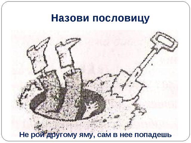 Назови пословицу Не рой другому яму, сам в нее попадешь