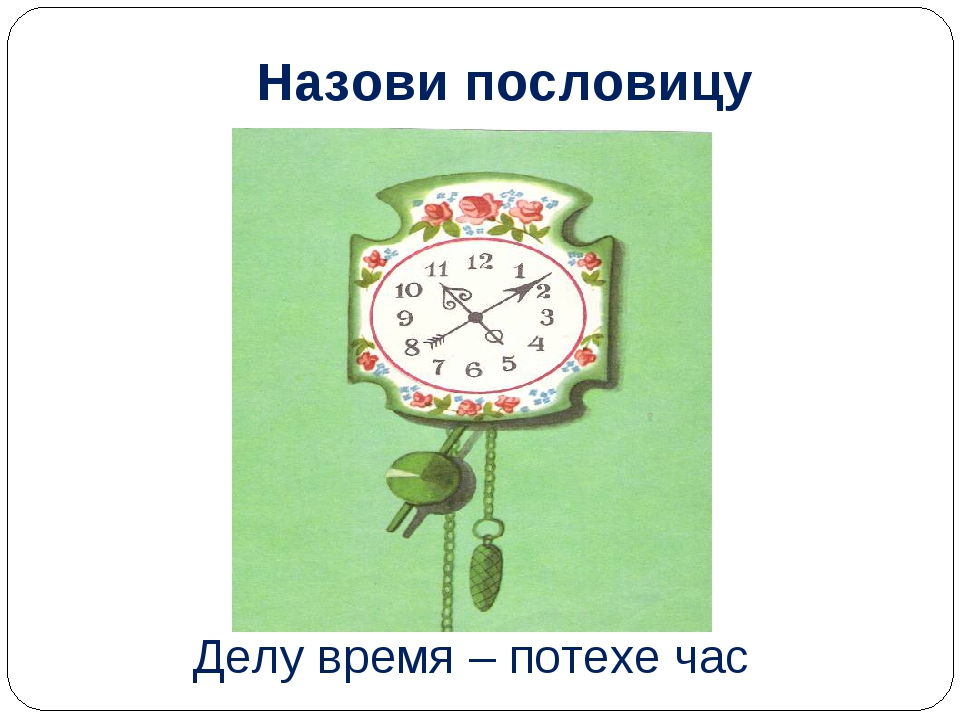 Назови пословицу Делу время – потехе час