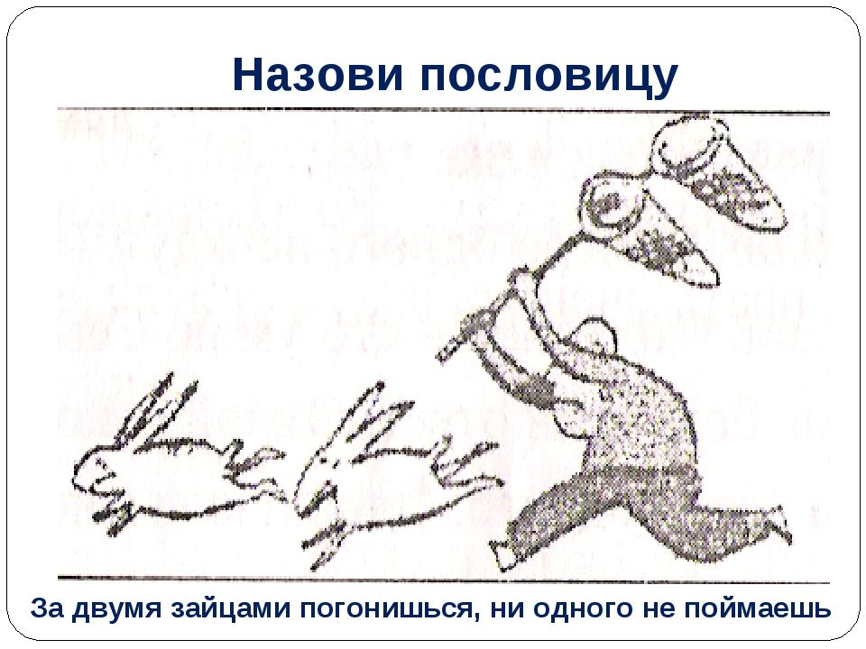 Назови пословицу За двумя зайцами погонишься, ни одного не поймаешь