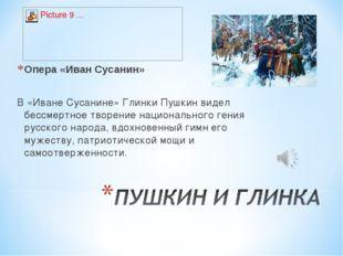 Опера «Иван Сусанин» В «Иване Сусанине» Глинки Пушкин видел бессмертное творе