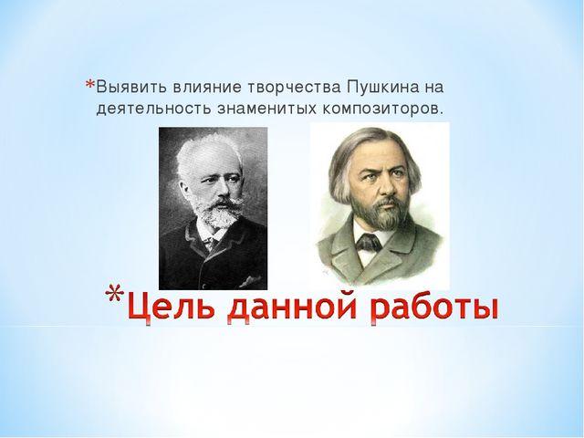 Выявить влияние творчества Пушкина на деятельность знаменитых композиторов.