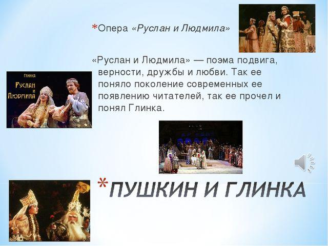 Опера «Руслан и Людмила» «Руслан и Людмила» — поэма подвига, верности, дружбы...