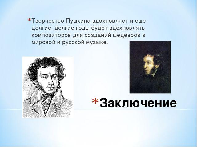 Заключение Творчество Пушкина вдохновляет и еще долгие, долгие годы будет вдо...