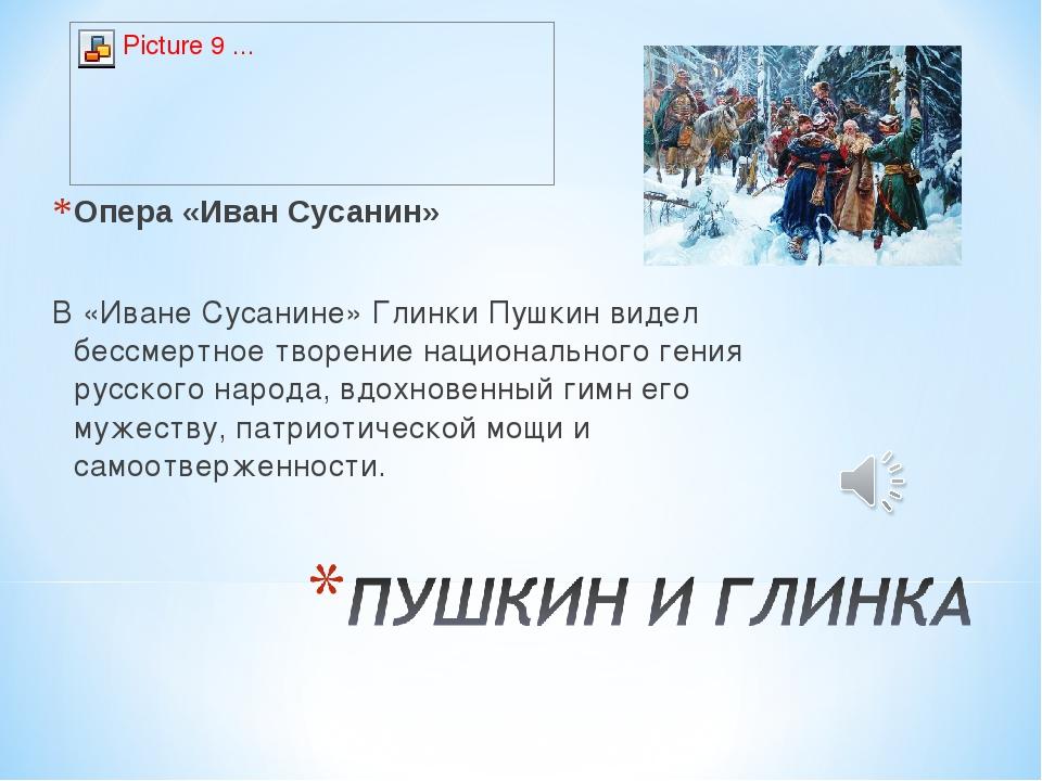 Опера «Иван Сусанин» В «Иване Сусанине» Глинки Пушкин видел бессмертное творе...