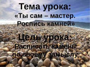 Тема урока: «Ты сам – мастер. Роспись камней» Цель урока: -Расписать камень п