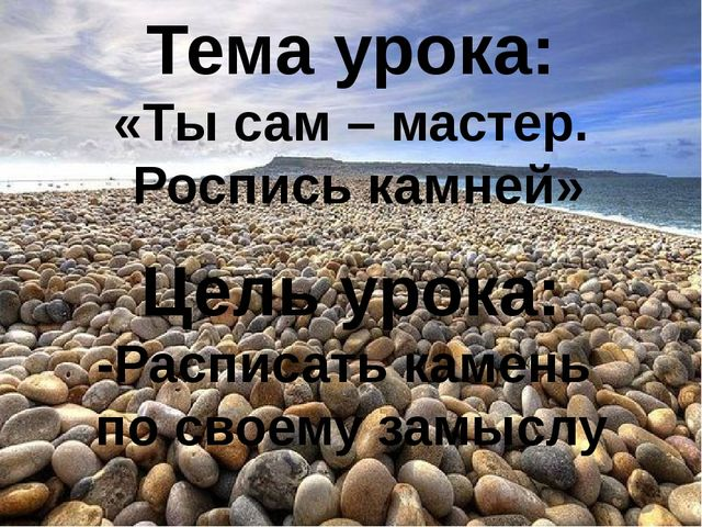 Тема урока: «Ты сам – мастер. Роспись камней» Цель урока: -Расписать камень п...