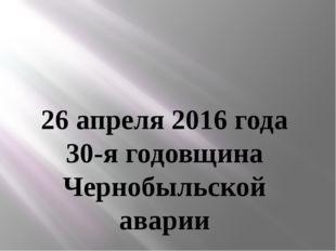 26 апреля 2016 года 30-я годовщина Чернобыльской аварии