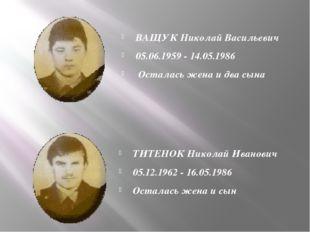 ВАЩУК Николай Васильевич 05.06.1959 - 14.05.1986 Осталась жена и два сына ТИ