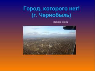 Город, которого нет! (г. Чернобыль)