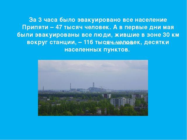 За 3 часа было эвакуировано все население Припяти – 47 тысяч человек. А в пер...