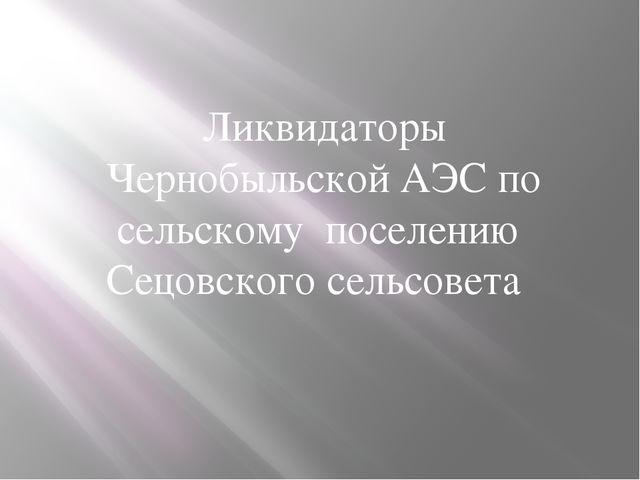 Ликвидаторы Чернобыльской АЭС по сельскому поселению Сецовского сельсовета