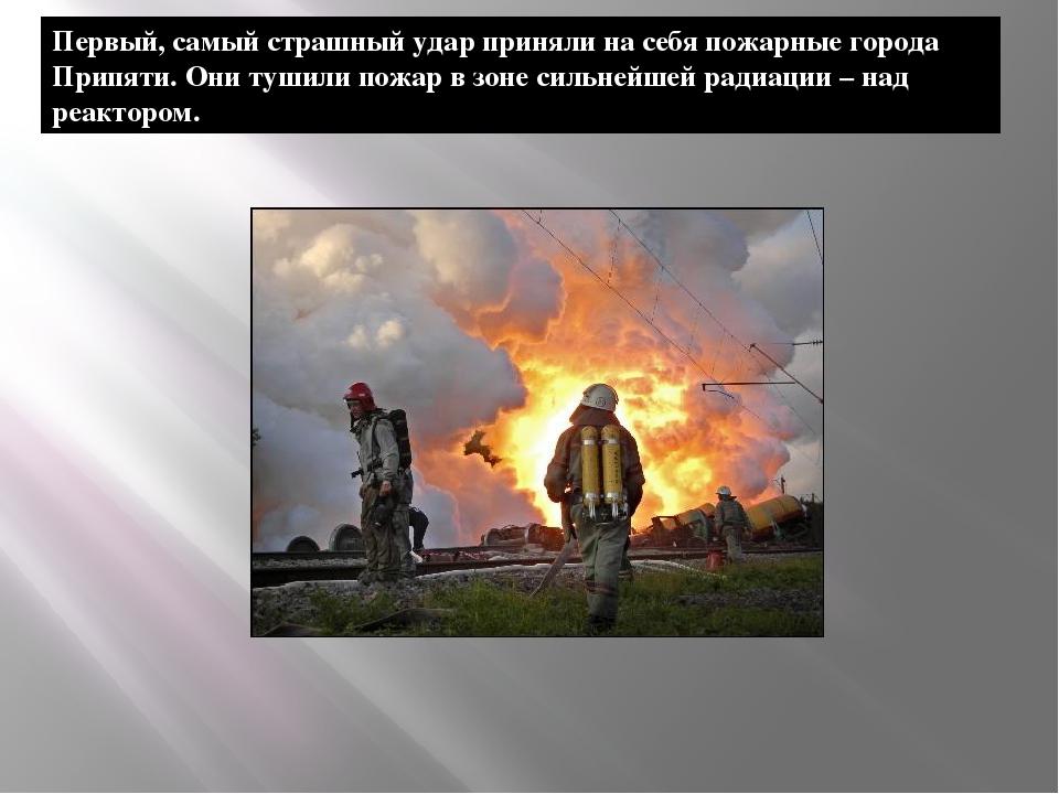 Первый, самый страшный удар приняли на себя пожарные города Припяти. Они туши...