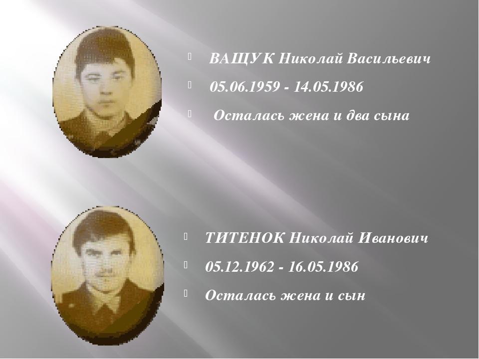 ВАЩУК Николай Васильевич 05.06.1959 - 14.05.1986 Осталась жена и два сына ТИ...