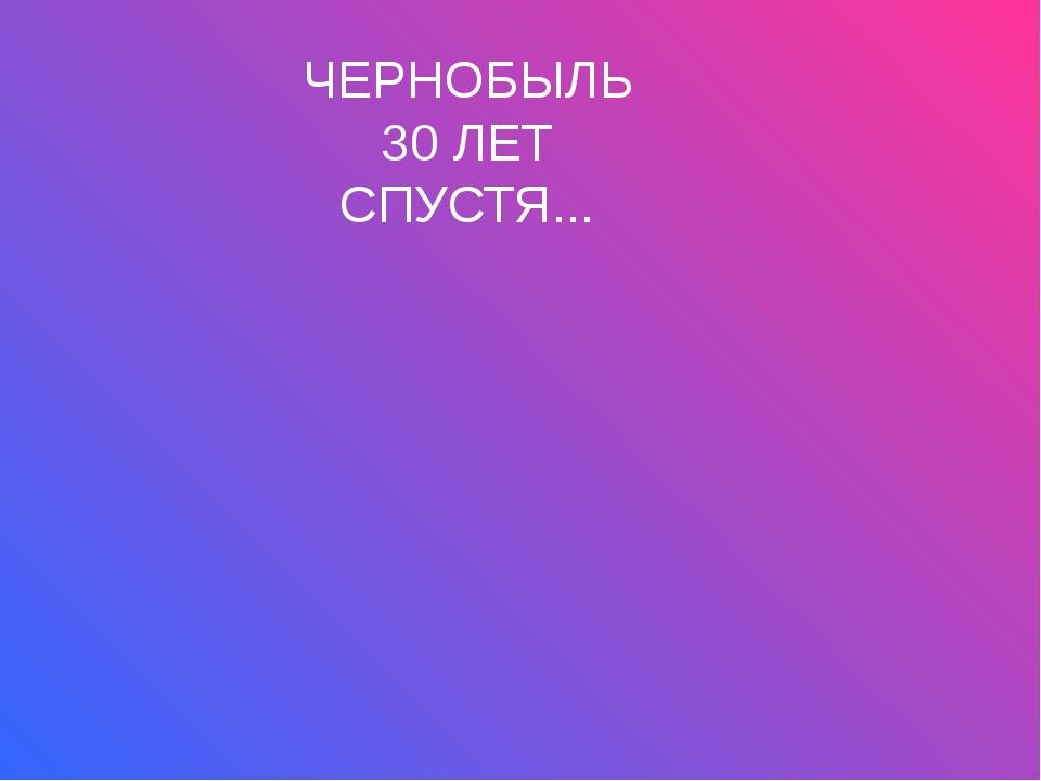 ЧЕРНОБЫЛЬ 30 ЛЕТ СПУСТЯ...