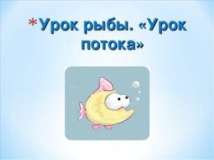 Урок рыбы. «Урок потока»