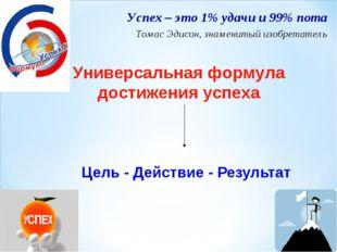 Цель - Действие - Результат Успех – это 1% удачи и 99% пота Томас Эдисон, зна