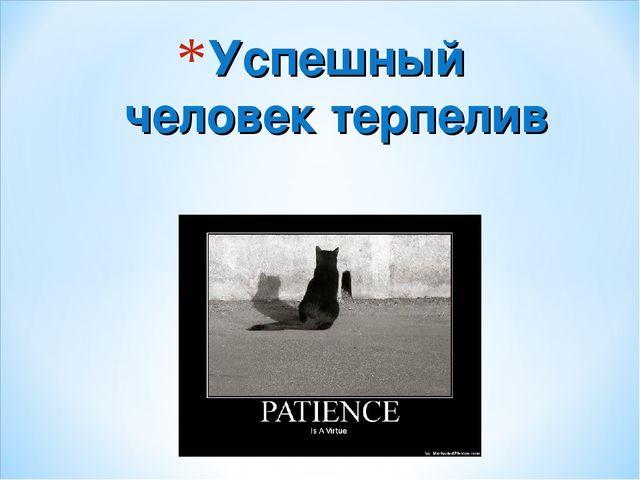 Успешный человек терпелив