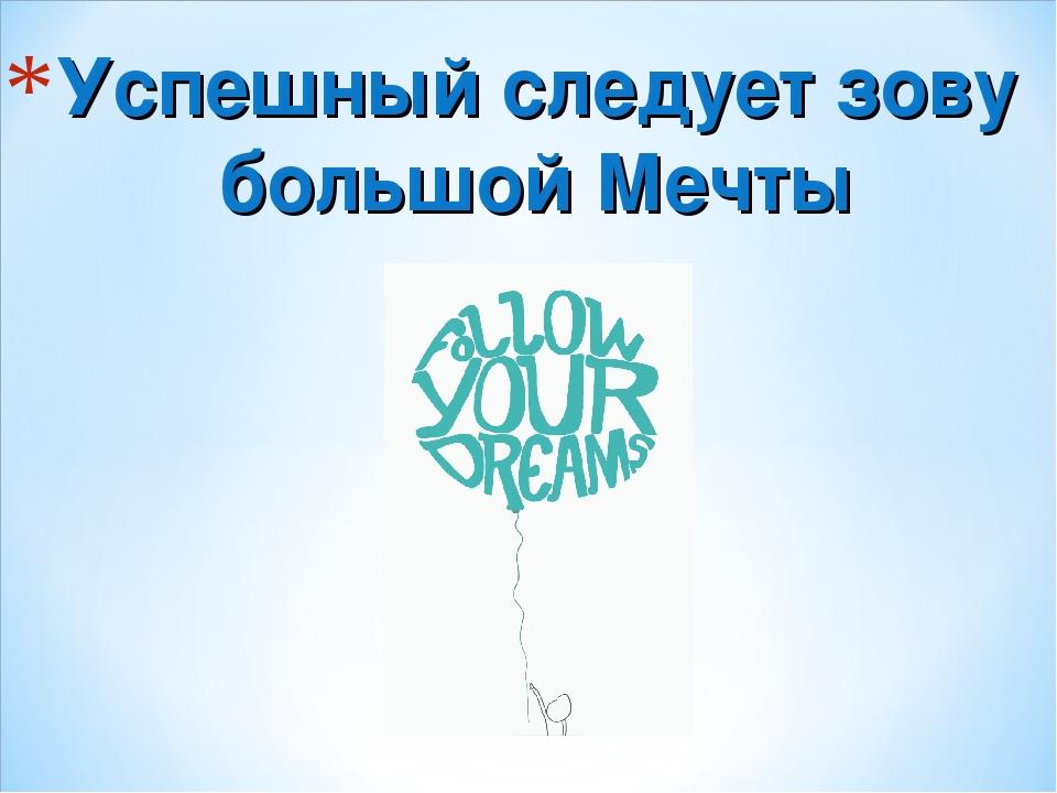 Успешный следует зову большой Мечты
