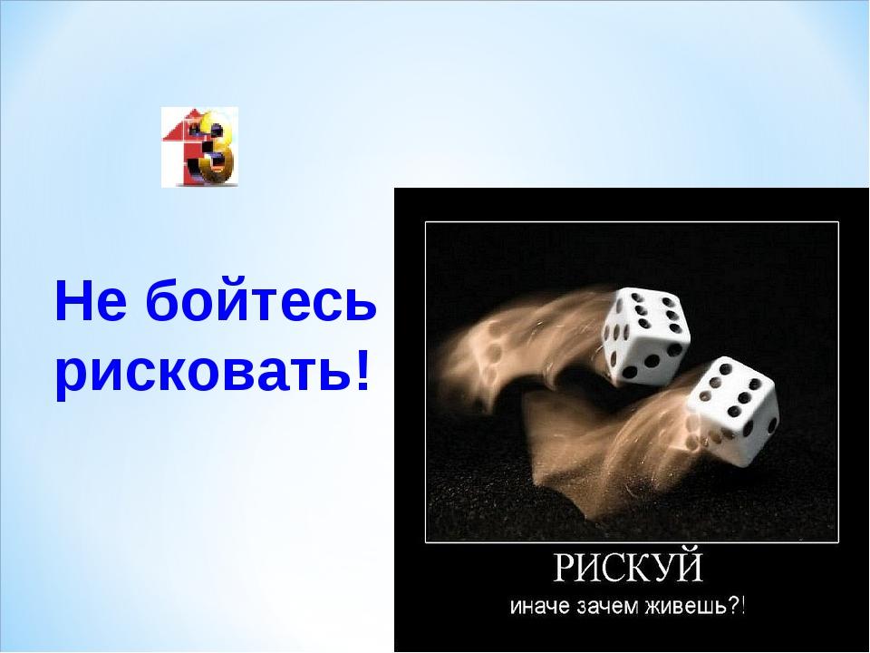 Не бойтесь рисковать!