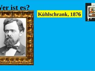 Wer ist es? Er war ein deutscher Ingenieur, der das Patent für den ersten Kü