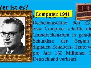 Wer ist es? Er erfand die erste binare Rechenmaschine: den Z3. Der erste Cоm