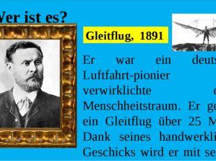 Wer ist es? Er war ein deutscher Luftfahrt-pionier und verwirklichte einen M