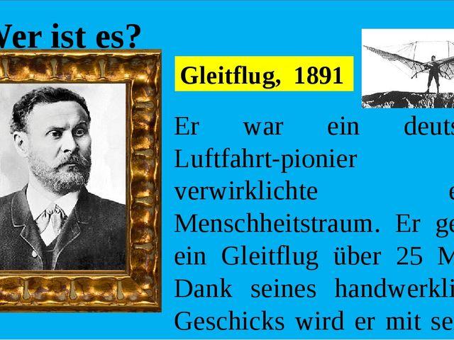 Wer ist es? Er war ein deutscher Luftfahrt-pionier und verwirklichte einen M...