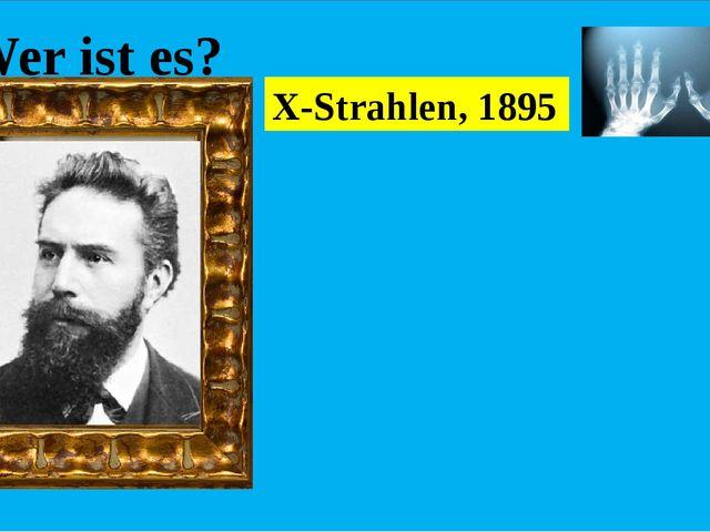 Wer ist es? Er entdeckte die X-Strahlen. Diese Entdeckung hatte für Natur- W...