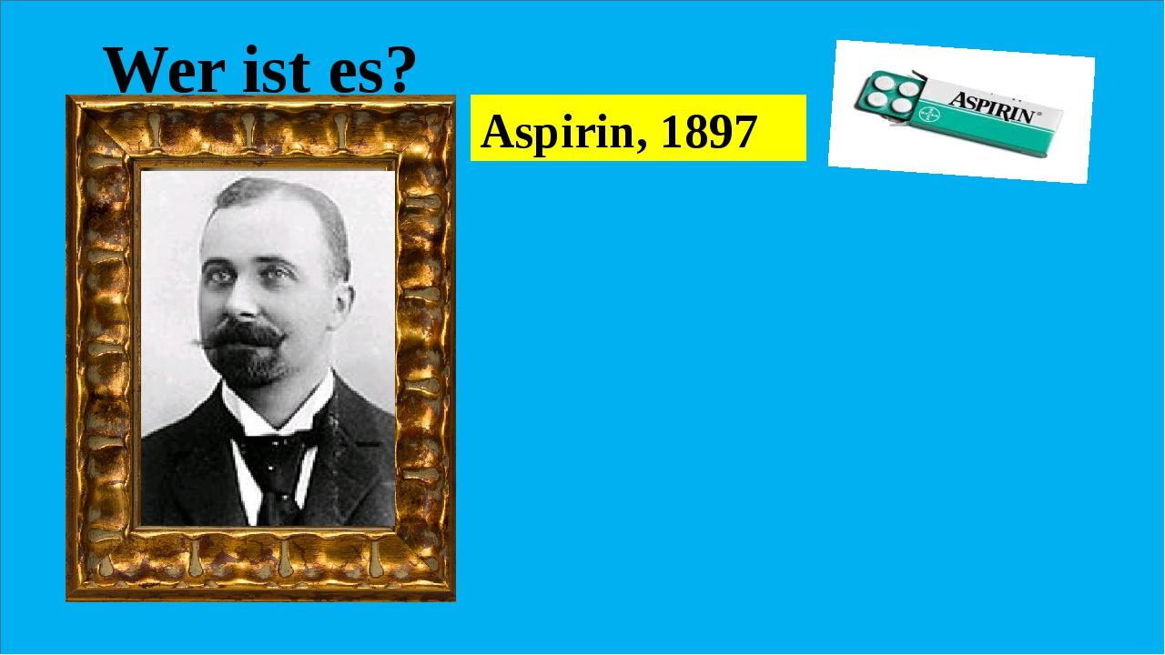 Wer ist es? Er synthetisierte einer Wirkstoff, die Acetylsalicylsäure,der wi...