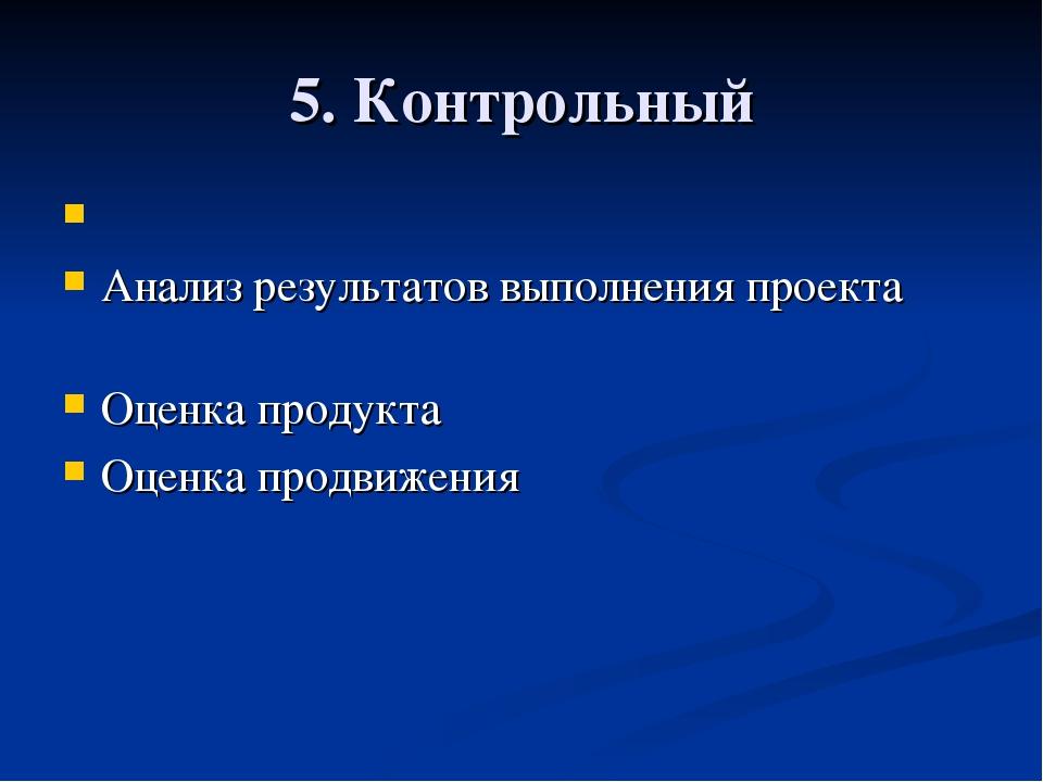 5. Контрольный  Анализ результатов выполнения проекта Оценка продукта Оценк...
