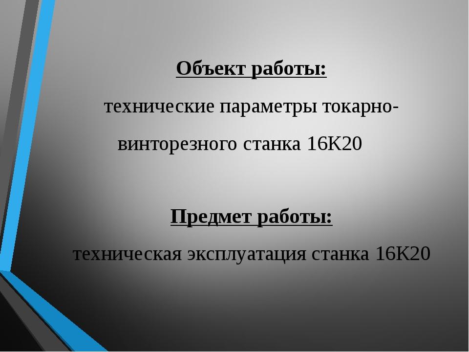 Предмет работы: техническая эксплуатация станка 16К20 Объект работы: техничес...
