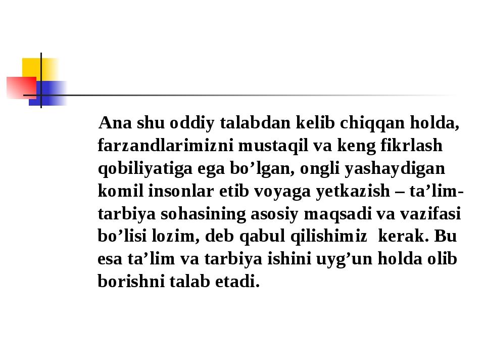 Ana shu oddiy talabdan kelib chiqqan holda, farzandlarimizni mustaqil va ken...