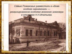 Семью Романовых разместили в «доме особого назначения»— реквизированномосо