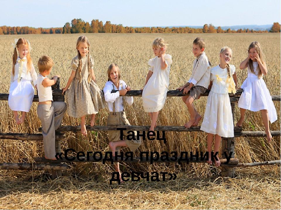 Танец «Сегодня праздник у девчат»