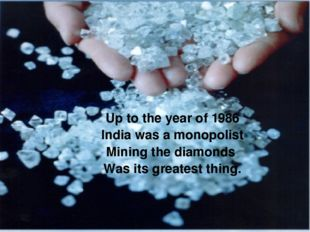 Up to the year of 1986 India was a monopolist Mining the diamonds Was its gre