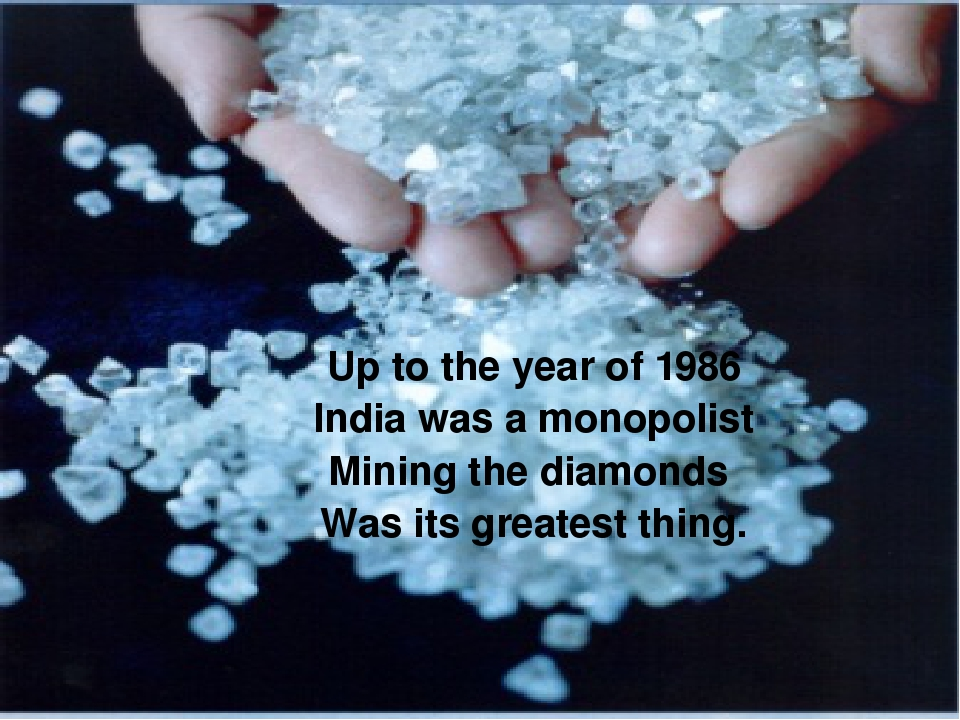 Up to the year of 1986 India was a monopolist Mining the diamonds Was its gre...