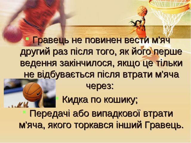 Гравець не повинен вести м'яч другий раз після того, як його перше ведення за...