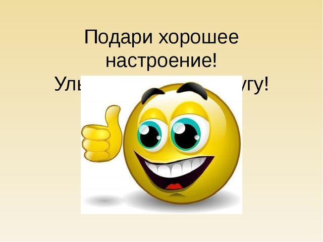 Подари хорошее настроение! Улыбнитесь друг другу!