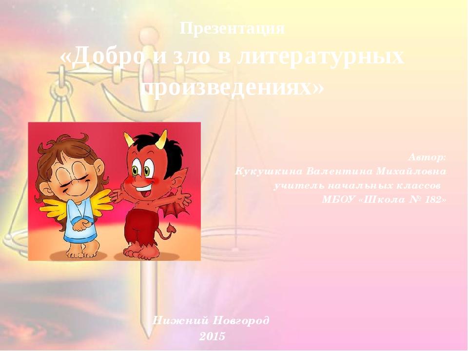 Презентация «Добро и зло в литературных произведениях» Автор: Кукушкина Вален...
